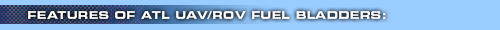 Features of ATL UAV/ROV Fuel Bladders: